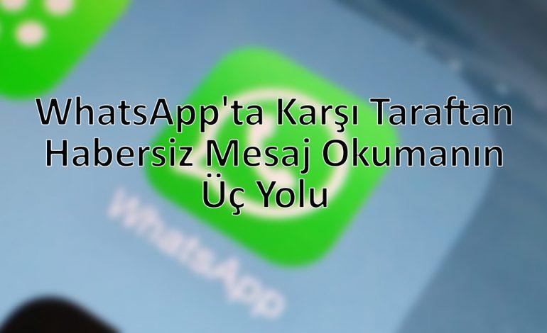 WhatsApp'ta karşı taraftan habersiz mesaj okumanın üç yolu